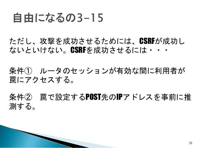 33 ただし、攻撃を成功させるためには、CSRFが成功し ないといけない。CSRFを成功させるには・・・ 条件① ルータのセッションが有効な間に利用者が 罠にアクセスする。 条件② 罠で設定するPOST先のIPアドレスを事前に推 測する。