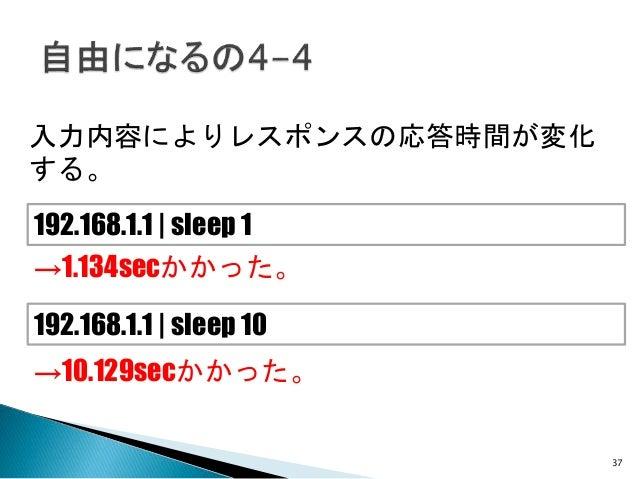 入力内容によりレスポンスの応答時間が変化 する。 192.168.1.1 | sleep 1 192.168.1.1 | sleep 10 →10.129secかかった。 →1.134secかかった。 37