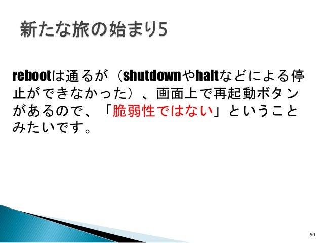 rebootは通るが(shutdownやhaltなどによる停 止ができなかった)、画面上で再起動ボタン があるので、「脆弱性ではない」ということ みたいです。 50