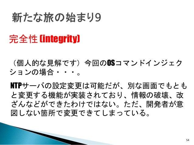 54 完全性 (integrity) NTPサーバの設定変更は可能だが、別な画面でもとも と変更する機能が実装されており、情報の破壊、改 ざんなどができたわけではない。ただ、開発者が意 図しない箇所で変更できてしまっている。 (個人的な見解です...