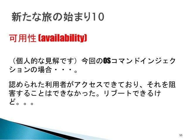 55 可用性 (availability) (個人的な見解です)今回のOSコマンドインジェク ションの場合・・・。 認められた利用者がアクセスできており、それを阻 害することはできなかった。リブートできるけ ど。。。