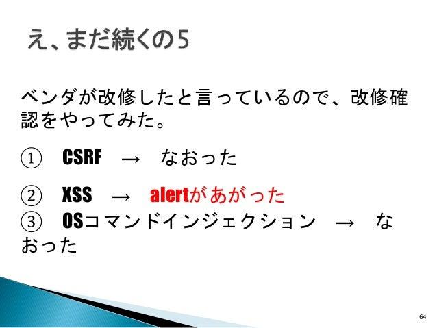 64 ベンダが改修したと言っているので、改修確 認をやってみた。 ② XSS → alertがあがった ① CSRF → なおった ③ OSコマンドインジェクション → な おった