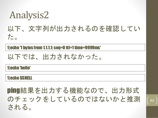 Analysis2 80 以下、文字列が出力されるのを確認してい た。 1|echo '1 bytes from 1.1.1.1: seq=0 ttl=1 time=9999ms' ping結果を出力する機能なので、出力形式 のチェックをしてい...