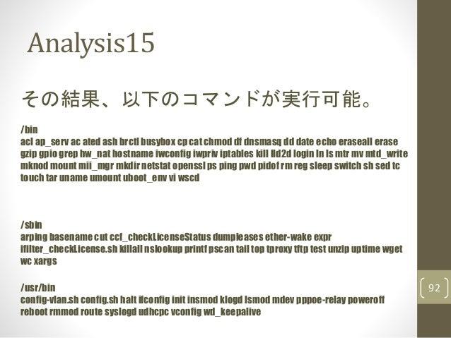 Analysis15 92 その結果、以下のコマンドが実行可能。 /bin acl ap_serv ac ated ash brctl busybox cp cat chmod df dnsmasq dd date echo eraseall ...