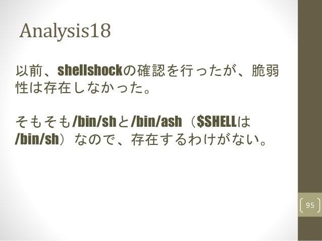 Analysis18 95 以前、shellshockの確認を行ったが、脆弱 性は存在しなかった。 そもそも/bin/shと/bin/ash($SHELLは /bin/sh)なので、存在するわけがない。