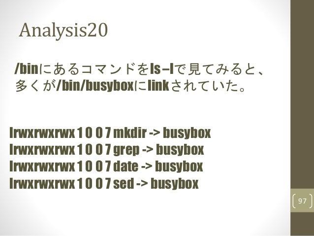 Analysis20 97 /binにあるコマンドをls –lで見てみると、 多くが/bin/busyboxにlinkされていた。 lrwxrwxrwx 1 0 0 7 mkdir -> busybox lrwxrwxrwx 1 0 0 7 g...