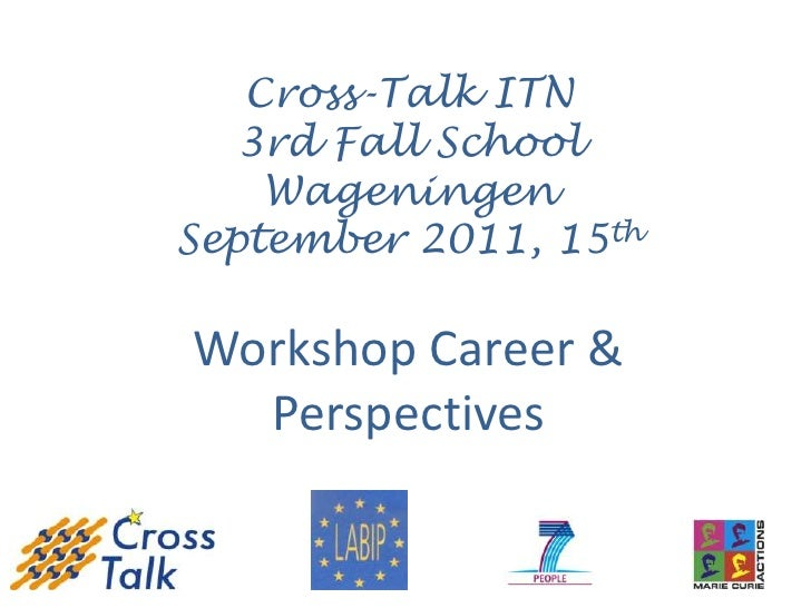 Cross-Talk ITN   3rd Fall School    WageningenSeptember 2011, 15thWorkshop Career &  Perspectives