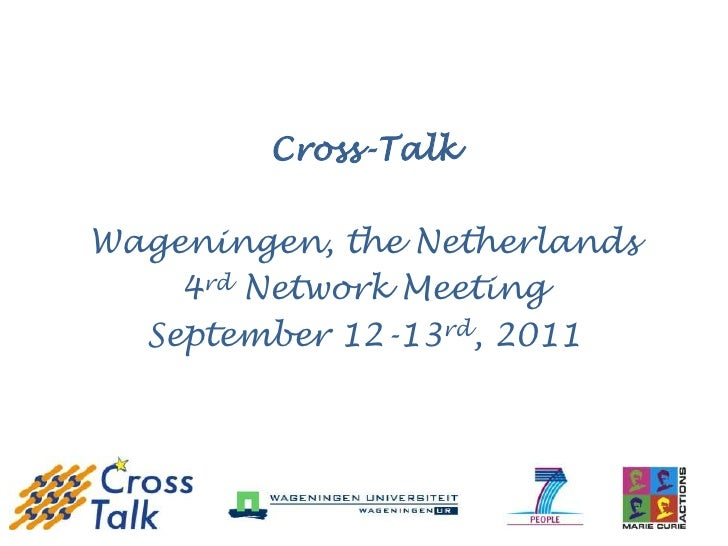 Cross-TalkWageningen, the Netherlands    4rd Network Meeting  September 12-13rd, 2011