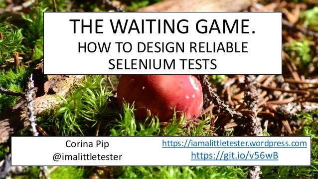 THE WAITING GAME. HOW TO DESIGN RELIABLE SELENIUM TESTS Corina Pip @imalittletester https://iamalittletester.wordpress.com...