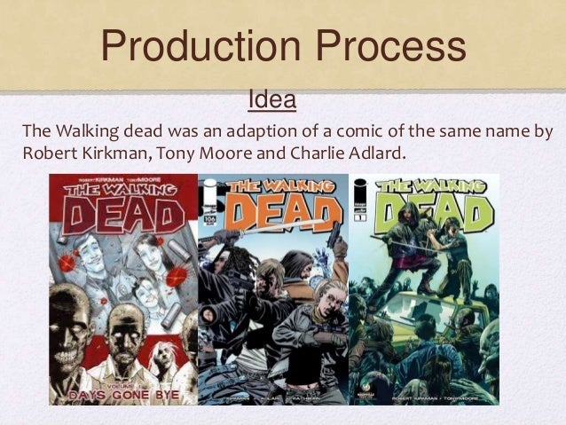 Production Process The Walking dead was an adaption of a comic of the same name by Robert Kirkman, Tony Moore and Charlie ...