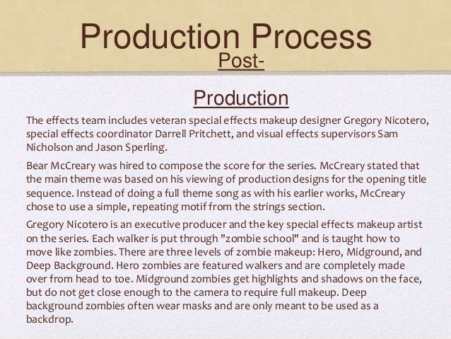Production Process Post- Production The effects team includes veteran special effects makeup designer Gregory Nicotero, sp...