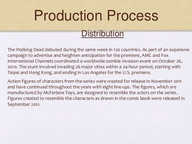 Production Process Distribution The Walking Dead debuted during the same week in 120 countries. As part of an expansive ca...