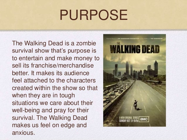 PURPOSE The Walking Dead is a zombie survival show that's purpose is to entertain and make money to sell its franchise/mer...