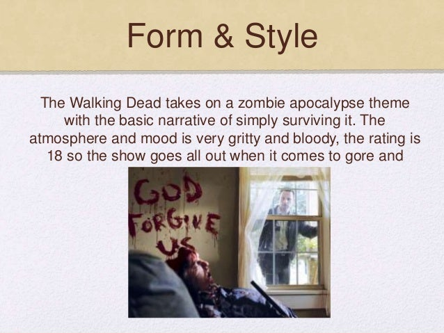 Form & Style The Walking Dead takes on a zombie apocalypse theme with the basic narrative of simply surviving it. The atmo...