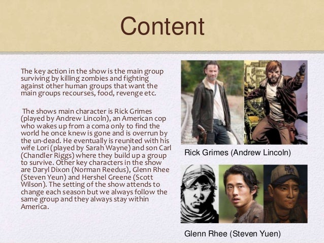Content The key action in the show is the main group surviving by killing zombies and fighting against other human groups ...