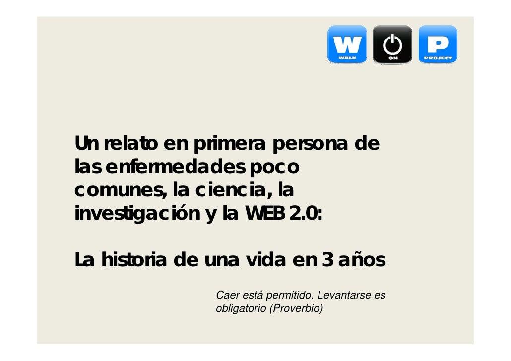 Un relato en primera persona delas enfermedades pococomunes, la ciencia, lainvestigación y la WEB 2.0:La historia de una v...