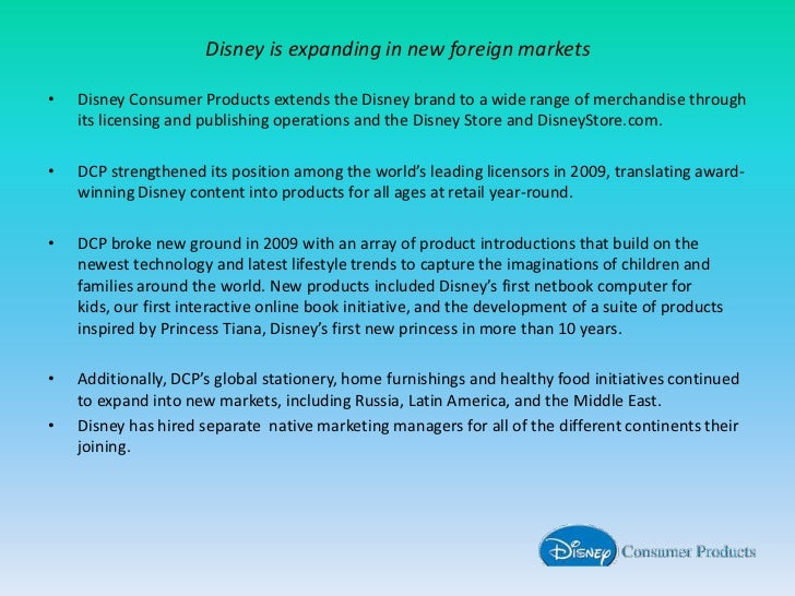 Disney is expanding in new foreign markets<br />Disney Consumer Products extends the Disney brand to a wide range of merch...