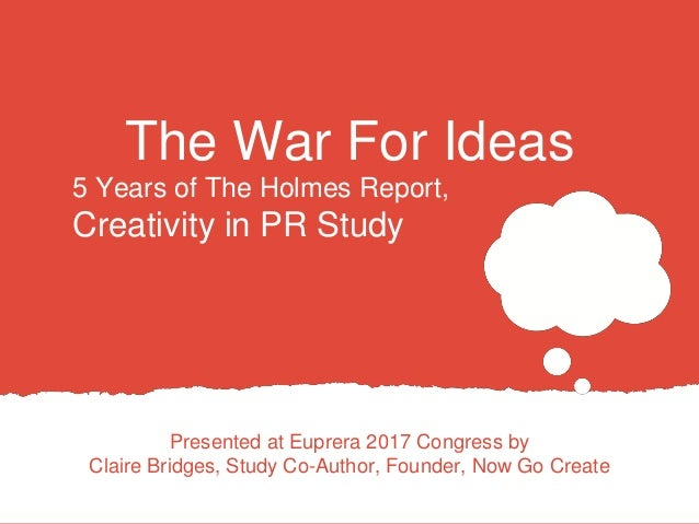 The War For Ideas Presented at Euprera 2017 Congress by Claire Bridges, Study Co-Author, Founder, Now Go Create 5 Years of...