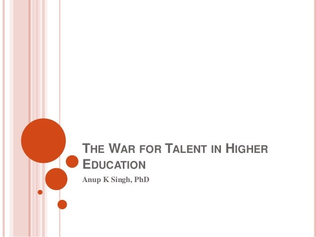 THE WAR FOR TALENT IN HIGHER EDUCATION Anup K Singh, PhD