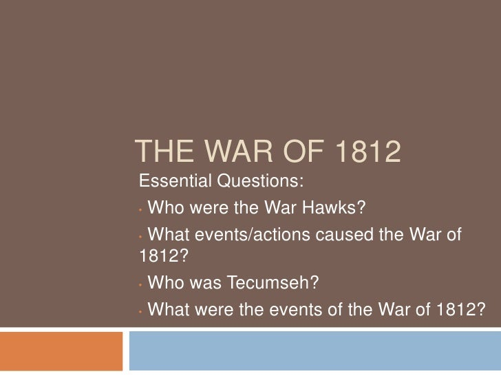 THE WAR OF 1812 Essential Questions: • Who were the War Hawks?  • What events/actions caused the War of 1812? • Who was Te...