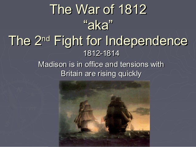 """The War of 1812 """"aka"""" nd The 2 Fight for Independence 1812-1814 Madison is in office and tensions with Britain are rising ..."""