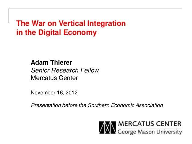 The War on Vertical Integrationin the Digital Economy    Adam Thierer    Senior Research Fellow    Mercatus Center    Nove...