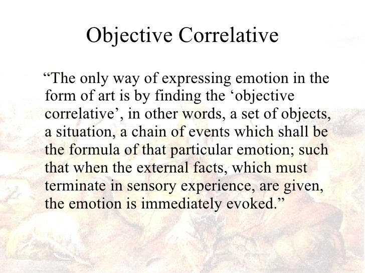 objective correlative Helping define the objective correlative, eliot's essay hamlet and his problems, republished in his book the sacred wood: essays on poetry and criticism discusses his view of shakespeare's incomplete development of hamlet's emotions in the play hamlet eliot uses lady macbeth's state of mind as an example of the successful objective correlative : the artistic 'inevitability' lies in this complete adequacy of the external to the emotion , as a contrast to hamlet.