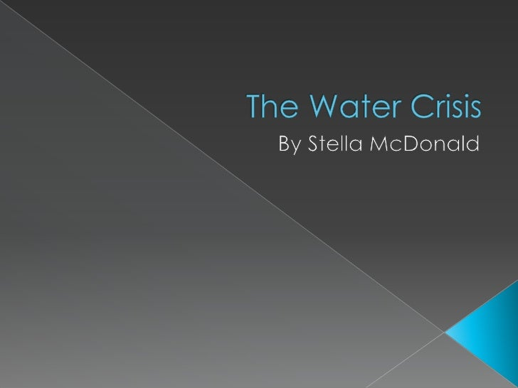 The Water Crisis <br />By Stella McDonald<br />