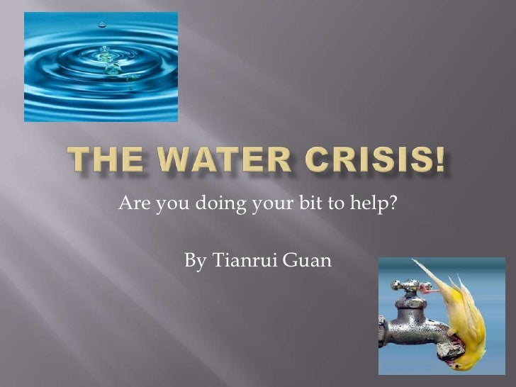 The Water Crisis!<br />Are you doing your bit to help?<br />By Tianrui Guan<br />