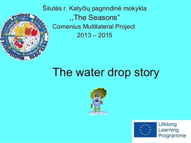 """The water drop story Šilutės r. Katyčių pagrindinė mokykla ,,The Seasons"""" Comenius Multilateral Project 2013 – 2015"""