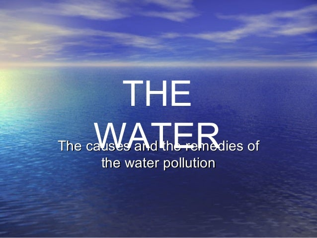 The causes and the remedies ofThe causes and the remedies of the water pollutionthe water pollution THE WATER