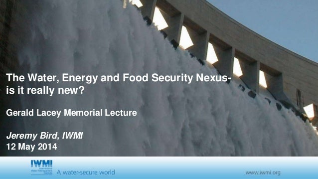 The Water, Energy and Food Security Nexus- is it really new? Gerald Lacey Memorial Lecture Jeremy Bird, IWMI 12 May 2014