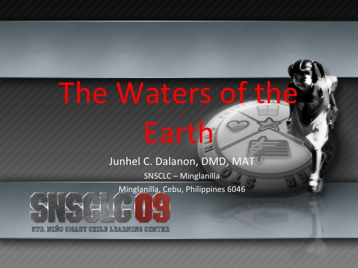 The Waters of the Earth Junhel C. Dalanon, DMD, MAT SNSCLC – Minglanilla Minglanilla, Cebu, Philippines 6046