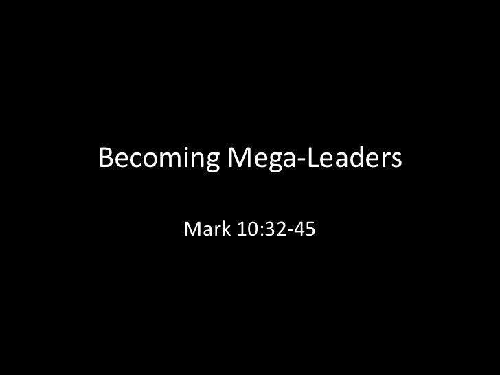 Becoming Mega-Leaders     Mark 10:32-45