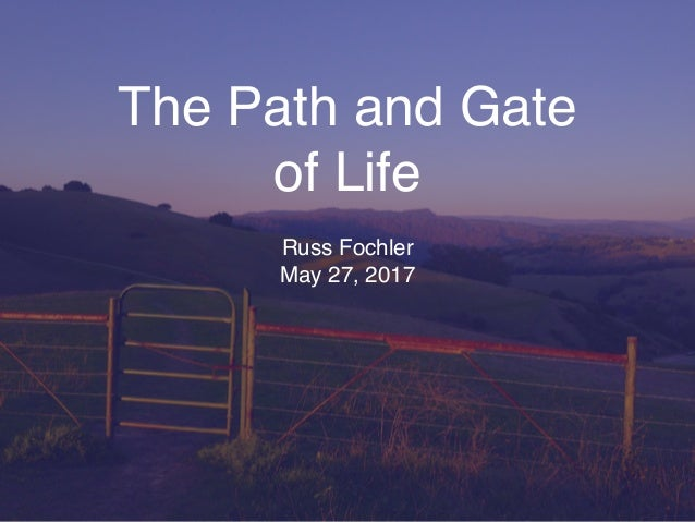 The Path and Gate of Life Russ Fochler May 27, 2017