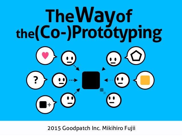 2015 Goodpatch Inc. Mikihiro Fujii ♥ ? + TheWayof the(Co-)Prototyping