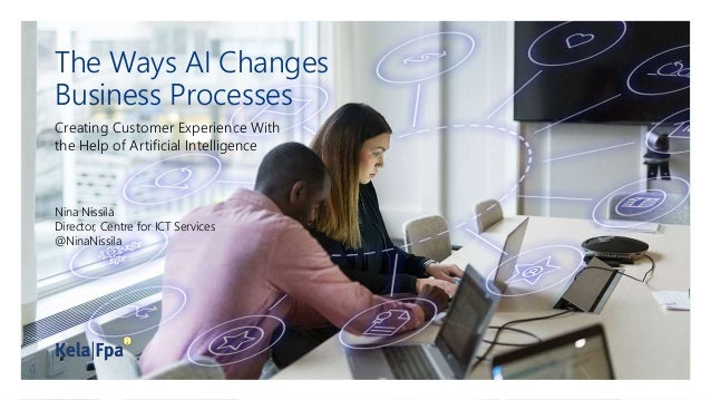 The Ways AI Changes Business Processes Creating Customer Experience With the Help of Artificial Intelligence Nina Nissilä ...
