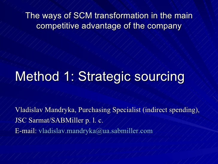 The ways of SCM transformation in the main competitive advantage of the company <ul><li>Method 1 :  Strategic sourcing </l...