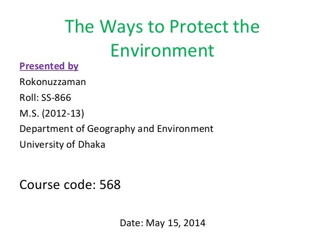 The Ways to Protect the  Environment  Presented by  Rokonuzzaman  Roll: SS-866  M.S. (2012-13)  Department of Geography an...