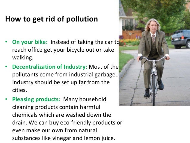 how to get rid of pollution If the weather is nice and you don't have too far to go, consider walking or riding  your bike you will help reduce air pollution and you will get some exercise and.