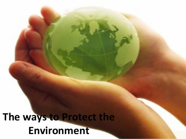 ways protecting environment Seven ways to protect the environment  we all want to protect our planet, but we're mostly too busy or too lazy to put up big change that would improve our lifestyle and save the environment.
