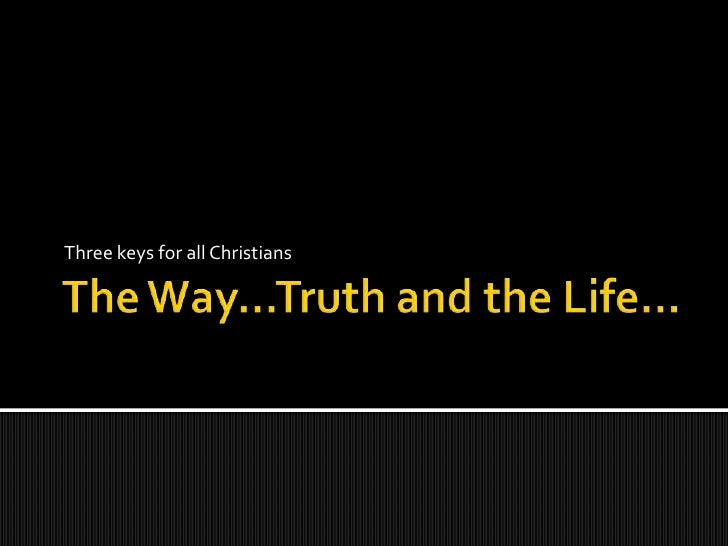 The Way...the Truth and the Life...