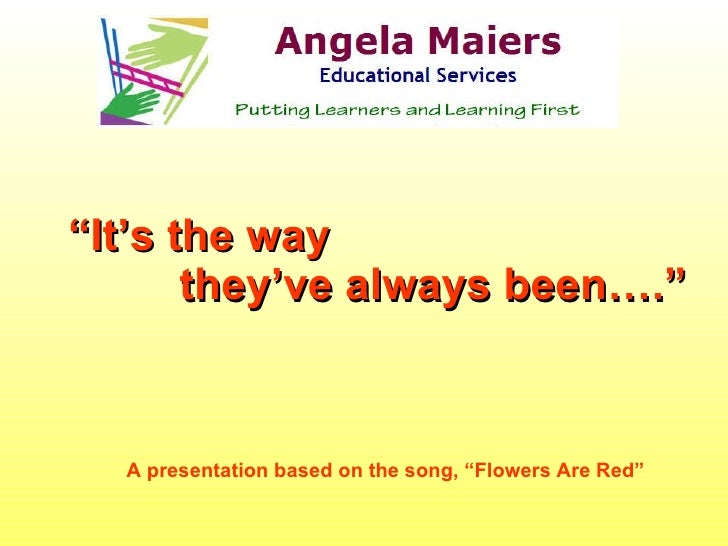 """"""" It's the way  they've always been…."""" A presentation based on the song, """"Flowers Are Red"""""""