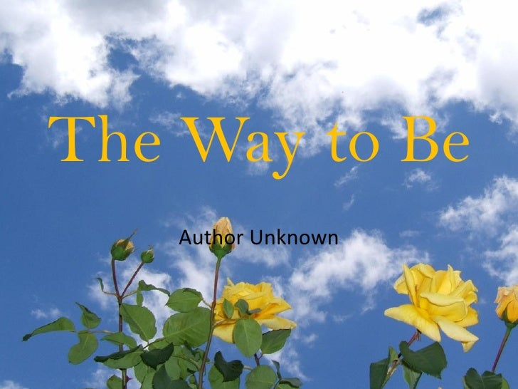 The Way to Be     Author Unknown