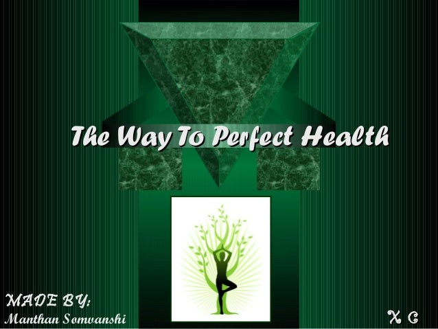 The Way To Perfect HealthThe Way To Perfect Health MADE BY: Manthan Somvanshi X CX C