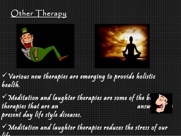 Other TherapyOther Therapy Various new therapies are emerging to provide holistic health. Meditation and laughter therap...