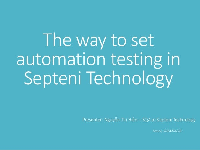 The way to set automation testing in Septeni Technology Presenter: Nguyễn Thị Hiền – SQA at Septeni Technology Hanoi, 2014...