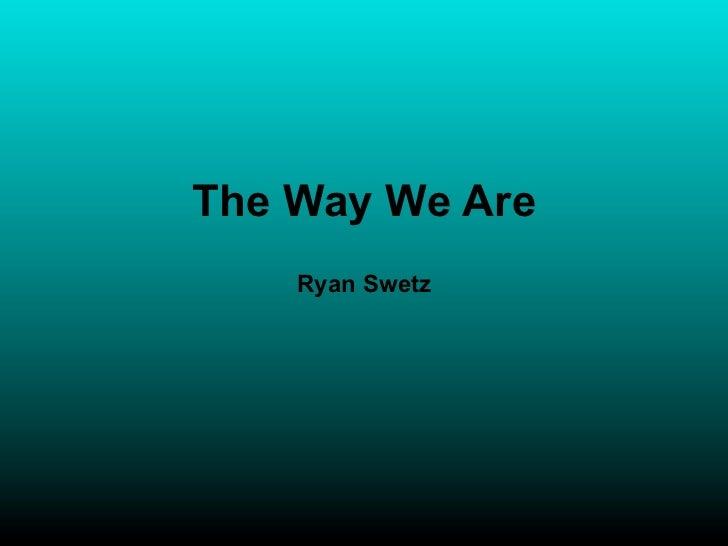 The Way We Are    Ryan Swetz