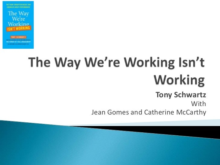 The Way We're Working Isn't Working<br />Tony Schwartz<br />With <br />Jean Gomes and Catherine McCarthy<br />